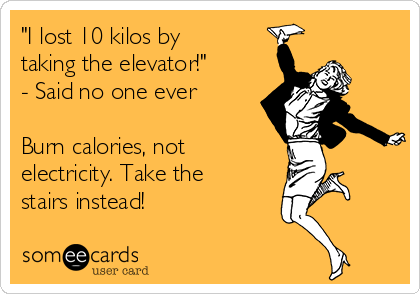 """""""I lost 10 kilos by taking the elevator!"""" - Said no one ever  Burn calories, not electricity. Take the stairs instead!"""