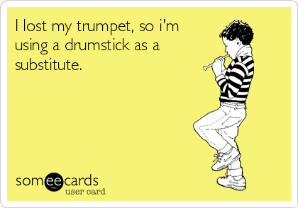 I lost my trumpet, so i'm using a drumstick as a  substitute.