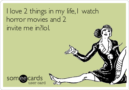 I love 2 things in my life,1 watch horror movies and 2 invite me in?lol.