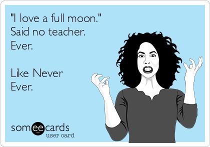 """I love a full moon."" Said no teacher. Ever.  Like Never Ever."