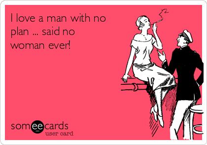 I love a man with no plan ... said no woman ever!