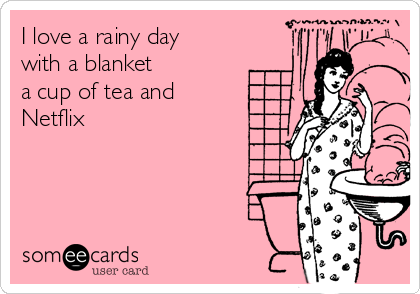 I love a rainy day with a blanket  a cup of tea and  Netflix