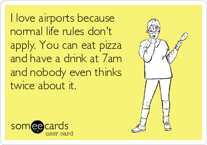 I love airports because normal life rules don't apply. You can eat pizza and have a drink at 7am and nobody even thinks twice about it.