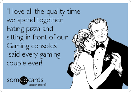 """""""I love all the quality time we spend together, Eating pizza and sitting in front of our Gaming consoles"""" -said every gaming couple ever!"""