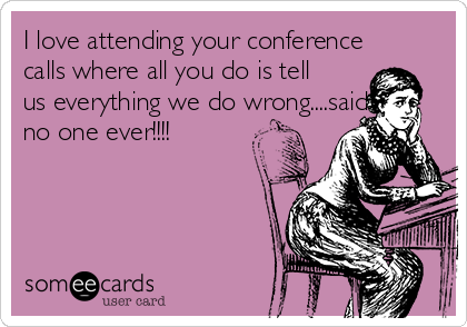 I love attending your conference calls where all you do is tell us everything we do wrong....said no one ever!!!!