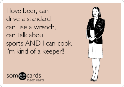 I love beer, can drive a standard, can use a wrench, can talk about sports AND I can cook. I'm kind of a keeper!!!