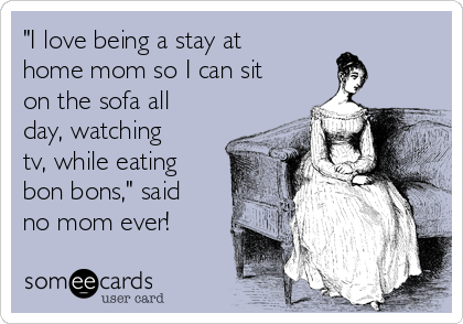 """I love being a stay at home mom so I can sit on the sofa all day, watching tv, while eating bon bons,"" said no mom ever!"