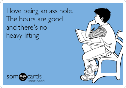 I love being an ass hole.  The hours are good and there's no heavy lifting