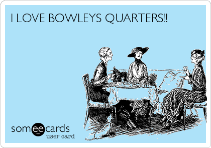 I LOVE BOWLEYS QUARTERS!!