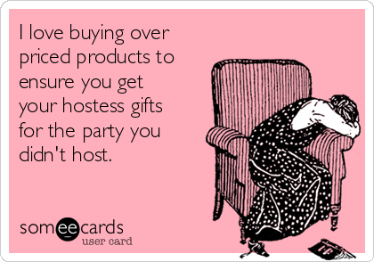 I love buying over priced products to ensure you get your hostess gifts for the party you didn't host.