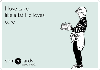 I love cake, like a fat kid loves cake