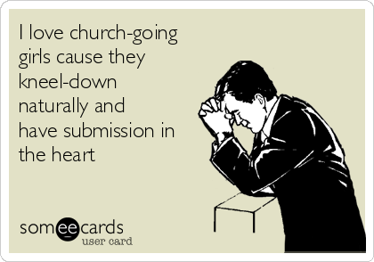 I love church-going girls cause they  kneel-down naturally and have submission in the heart