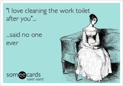 """I love cleaning the work toilet after you""...  ...said no one ever"