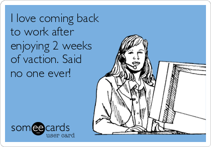 I love coming back to work after enjoying 2 weeks of vaction. Said no one ever!