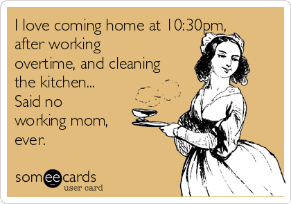 I love coming home at 10:30pm, after working overtime, and cleaning the kitchen... Said no working mom, ever.