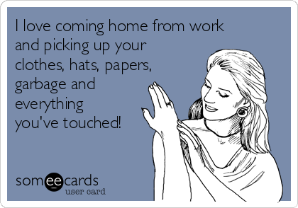 I love coming home from work and picking up your clothes, hats, papers, garbage and  everything you've touched!