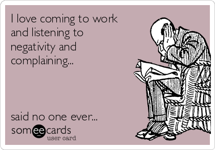 I love coming to work and listening to negativity and complaining...    said no one ever...