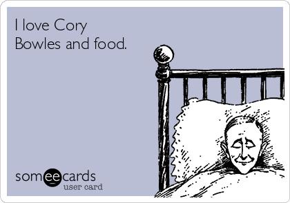 I love Cory Bowles and food.