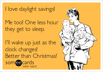 I love daylight savings!  Me too! One less hour they get to sleep.  I'll wake up just as the clock changes! Better than Christmas!