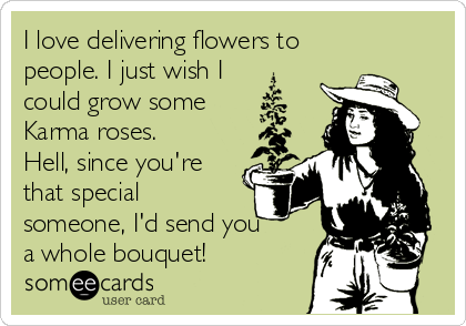 I love delivering flowers to people. I just wish I could grow some Karma roses. Hell, since you're that special someone, I'd send you a whole bouquet!