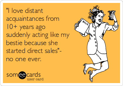 """""""I love distant acquaintances from 10+ years ago suddenly acting like my bestie because she started direct sales""""- no one ever."""