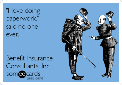 """I love doing paperwork,"" said no one ever.   Benefit Insurance Consultants, Inc."