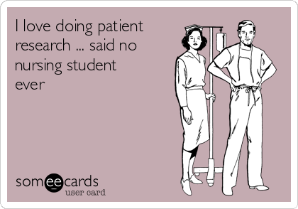 I love doing patient research ... said no nursing student ever