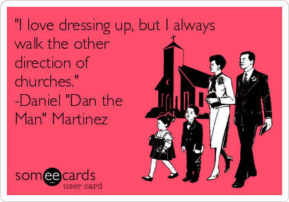 """""""I love dressing up, but I always walk the other direction of churches."""" -Daniel """"Dan the Man"""" Martinez"""