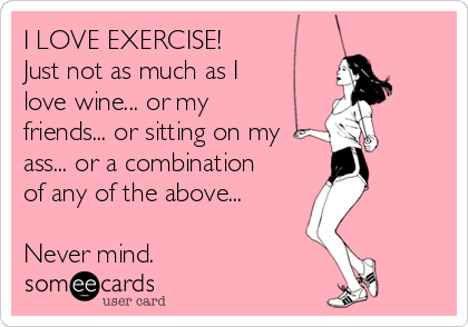I LOVE EXERCISE!  Just not as much as I love wine... or my friends... or sitting on my ass... or a combination of any of the above...  Never mind.