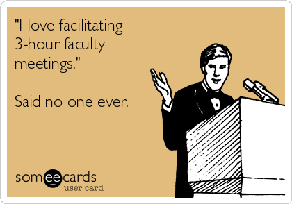 """I love facilitating 3-hour faculty meetings.""  Said no one ever."
