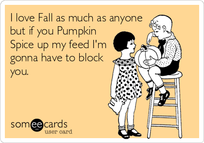 I love Fall as much as anyone but if you Pumpkin Spice up my feed I'm gonna have to block you.