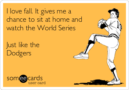 I love fall. It gives me a chance to sit at home and watch the World Series  Just like the Dodgers