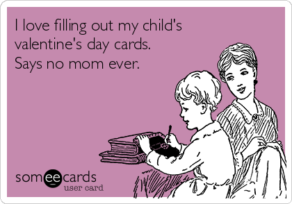 I love filling out my child's valentine's day cards. Says no mom ever.