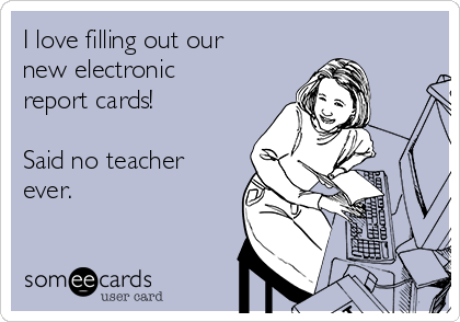 I love filling out our new electronic report cards!  Said no teacher ever.
