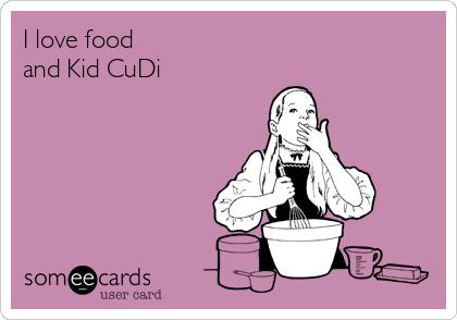 I love food and Kid CuDi