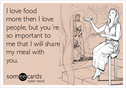 I love food more then I love people, but you´re so important to me that I will share my meal with you.