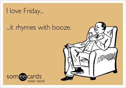 I love Friday...  ...it rhymes with booze.