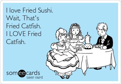 I love Fried Sushi. Wait, That's Fried Catfish. I LOVE Fried Catfish.