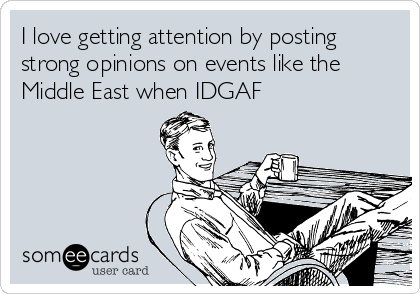 I love getting attention by posting strong opinions on events like the Middle East when IDGAF