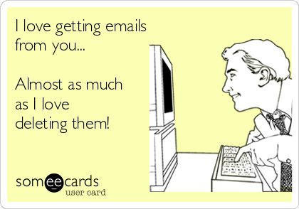 I love getting emails  from you...  Almost as much as I love deleting them!