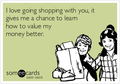 I love going shopping with you, it gives me a chance to learn how to value my money better.