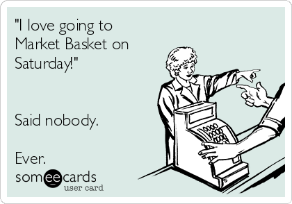 """""""I love going to Market Basket on Saturday!""""   Said nobody.   Ever."""