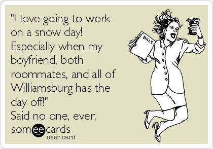 """""""I love going to work on a snow day! Especially when my boyfriend, both roommates, and all of Williamsburg has the day off!"""" Said no one, ever."""