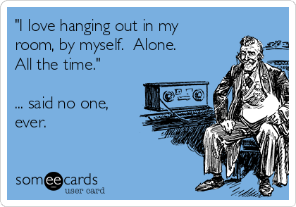 """""""I love hanging out in my room, by myself.  Alone.  All the time.""""  ... said no one, ever."""