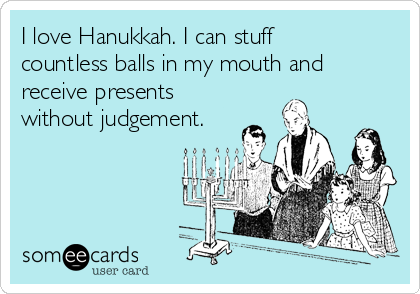 I love Hanukkah. I can stuff countless balls in my mouth and receive presents without judgement.