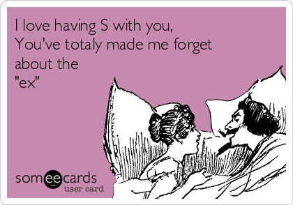 """I love having S with you,  You've totaly made me forget about the """"ex"""""""