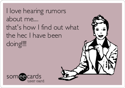 I love hearing rumors about me....  that's how I find out what the hec I have been doing!!!!