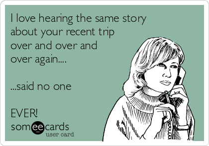 I love hearing the same story about your recent trip over and over and over again....  ...said no one   EVER!