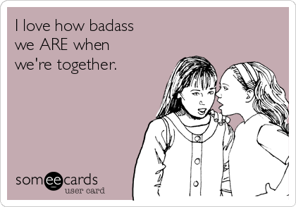 I love how badass we ARE when we're together.