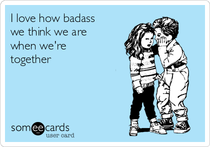 I love how badass we think we are when we're together